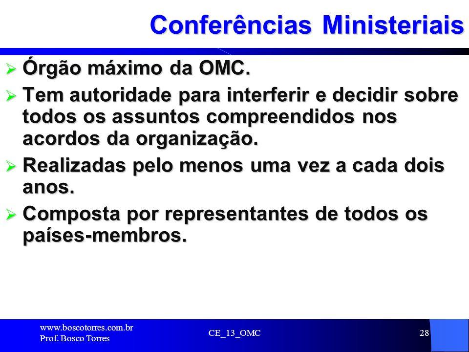 CE_13_OMC28 Conferências Ministeriais Órgão máximo da OMC. Órgão máximo da OMC. Tem autoridade para interferir e decidir sobre todos os assuntos compr