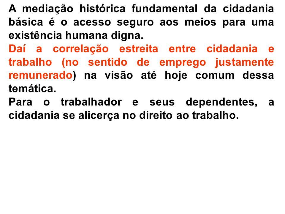 A mediação histórica fundamental da cidadania básica é o acesso seguro aos meios para uma existência humana digna. Daí a correlação estreita entre cid