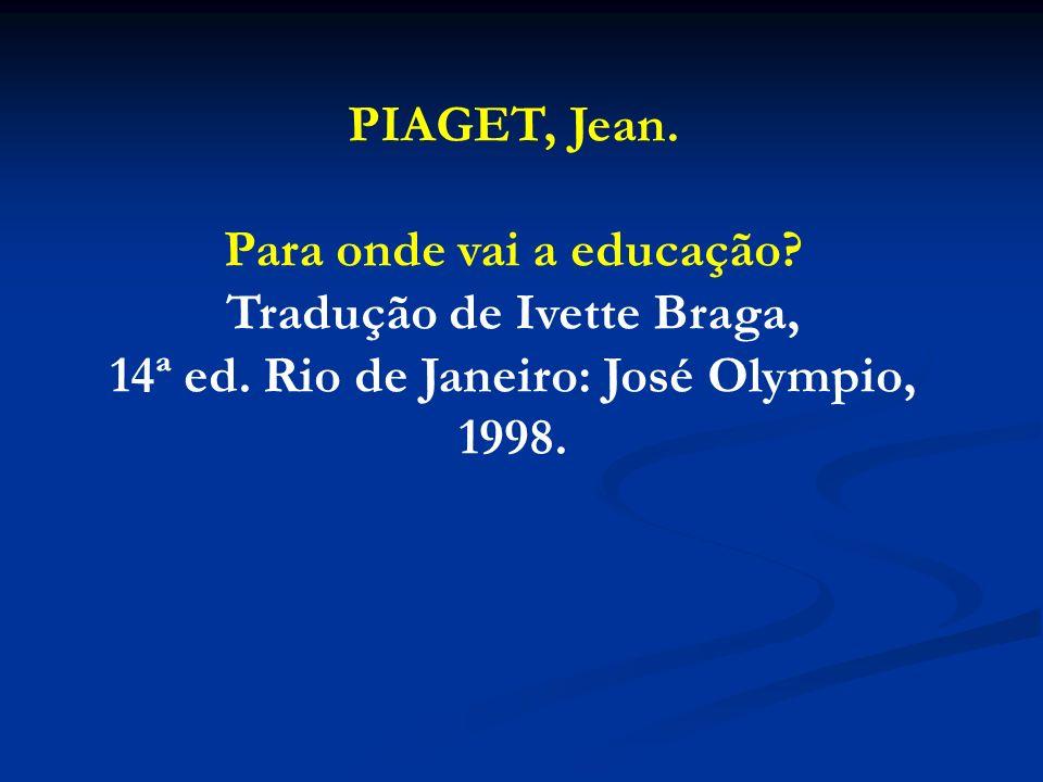PIAGET, Jean. Para onde vai a educação? Tradução de Ivette Braga, 14ª ed. Rio de Janeiro: José Olympio, 1998.