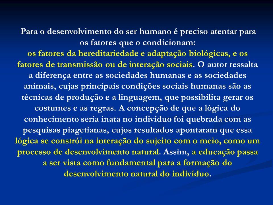 Para o desenvolvimento do ser humano é preciso atentar para os fatores que o condicionam: os fatores da hereditariedade e adaptação biológicas, e os f