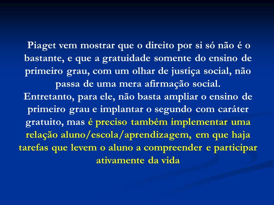 Piaget vem mostrar que o direito por si só não é o bastante, e que a gratuidade somente do ensino de primeiro grau, com um olhar de justiça social, nã