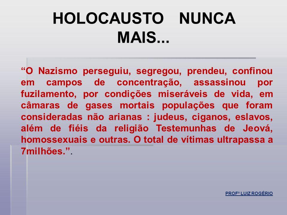 HOLOCAUSTO NUNCA MAIS... O Nazismo perseguiu, segregou, prendeu, confinou em campos de concentração, assassinou por fuzilamento, por condições miseráv