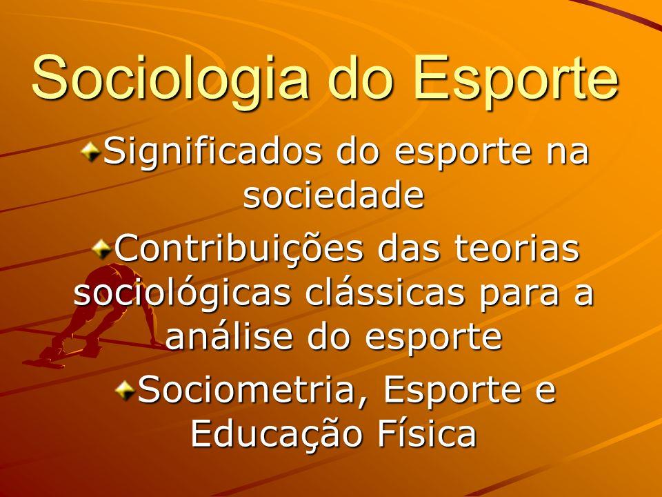 Sociologia do Esporte Significados do esporte na sociedade Contribuições das teorias sociológicas clássicas para a análise do esporte Sociometria, Esp