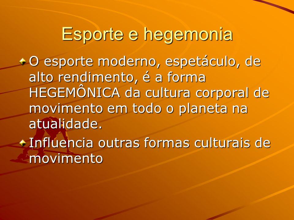Esporte e hegemonia O esporte moderno, espetáculo, de alto rendimento, é a forma HEGEMÔNICA da cultura corporal de movimento em todo o planeta na atua