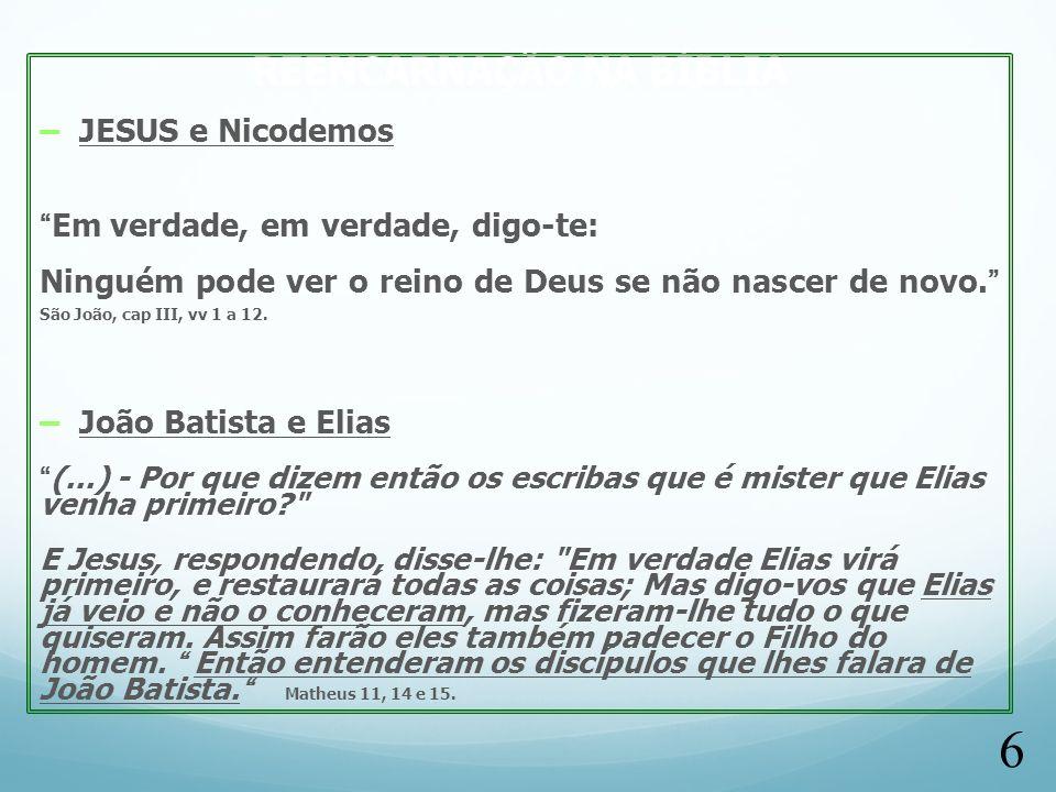 REENCARNAÇÃO NA BÍBLIA – JESUS e Nicodemos Em verdade, em verdade, digo-te: Ninguém pode ver o reino de Deus se não nascer de novo. São João, cap III,