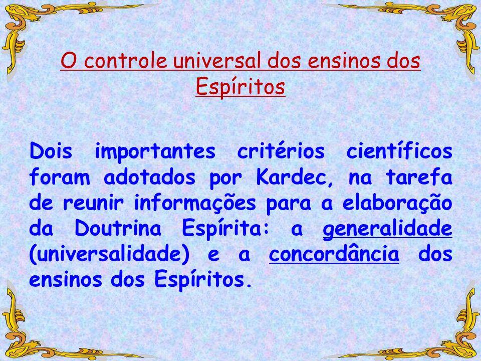 O controle universal dos ensinos dos Espíritos Dois importantes critérios científicos foram adotados por Kardec, na tarefa de reunir informações para