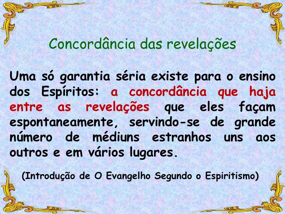 Concordância das revelações Uma só garantia séria existe para o ensino dos Espíritos: a concordância que haja entre as revelações que eles façam espon