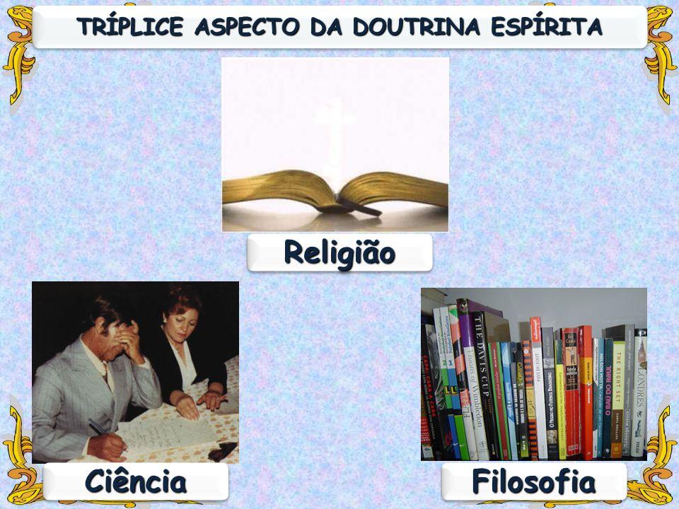 FilosofiaFilosofia ReligiãoReligião TRÍPLICE ASPECTO DA DOUTRINA ESPÍRITA CiênciaCiência