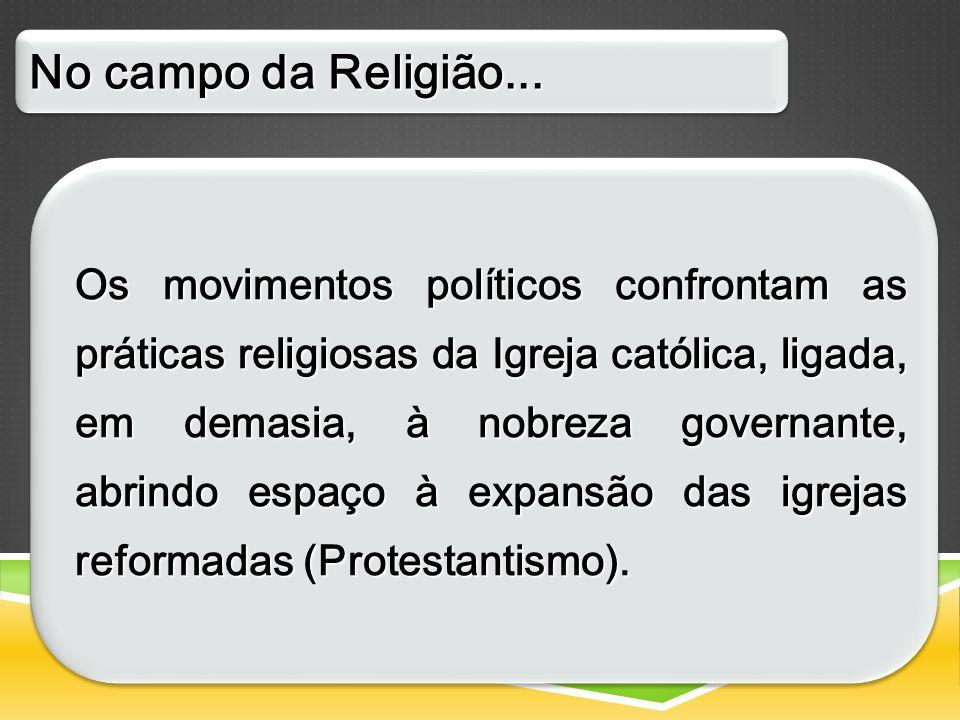 Os movimentos políticos confrontam as práticas religiosas da Igreja católica, ligada, em demasia, à nobreza governante, abrindo espaço à expansão das