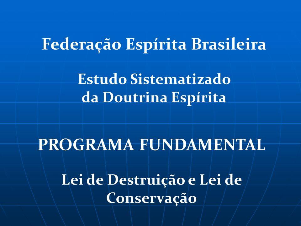 PROGRAMA FUNDAMENTAL Lei de Destruição e Lei de Conservação Federação Espírita Brasileira Estudo Sistematizado da Doutrina Espírita