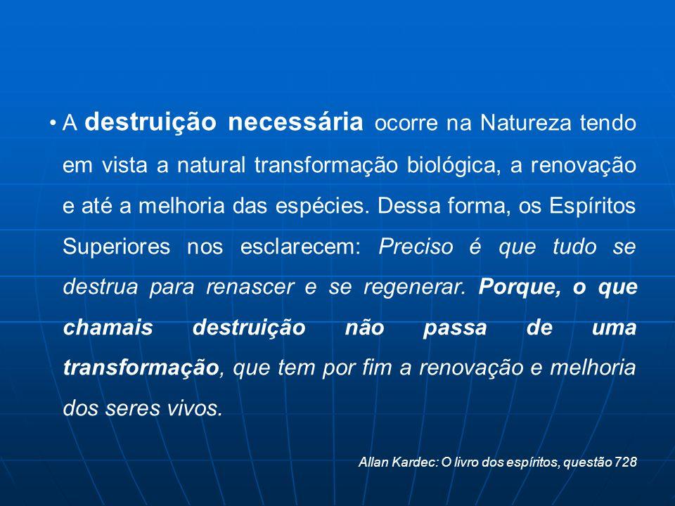 A destruição necessária ocorre na Natureza tendo em vista a natural transformação biológica, a renovação e até a melhoria das espécies. Dessa forma, o