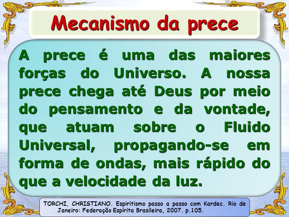 Mecanismo da prece A prece é uma das maiores forças do Universo. A nossa prece chega até Deus por meio do pensamento e da vontade, que atuam sobre o F