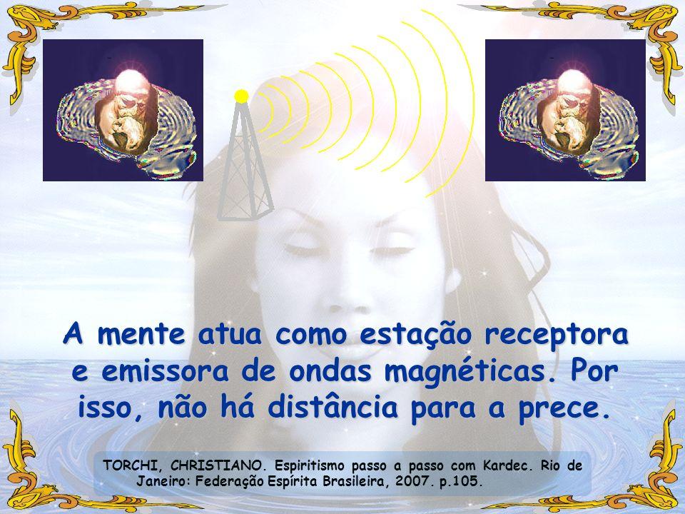 A mente atua como estação receptora e emissora de ondas magnéticas. Por isso, não há distância para a prece. TORCHI, CHRISTIANO. Espiritismo passo a p