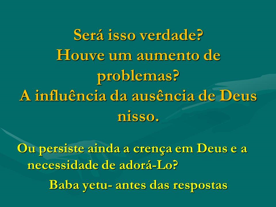 Será isso verdade? Houve um aumento de problemas? A influência da ausência de Deus nisso. Ou persiste ainda a crença em Deus e a necessidade de adorá-