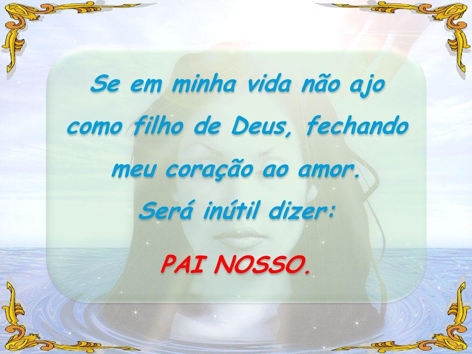 Se em minha vida não ajo como filho de Deus, fechando meu coração ao amor. Será inútil dizer: PAI NOSSO. Se em minha vida não ajo como filho de Deus,