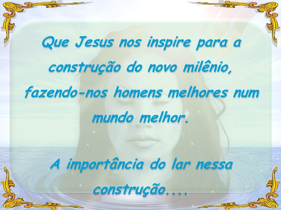 Que Jesus nos inspire para a construção do novo milênio, fazendo-nos homens melhores num mundo melhor. A importância do lar nessa construção.... Que J