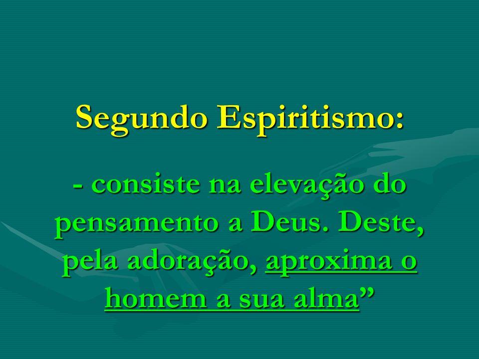 Segundo Espiritismo: - consiste na elevação do pensamento a Deus. Deste, pela adoração, aproxima o homem a sua alma