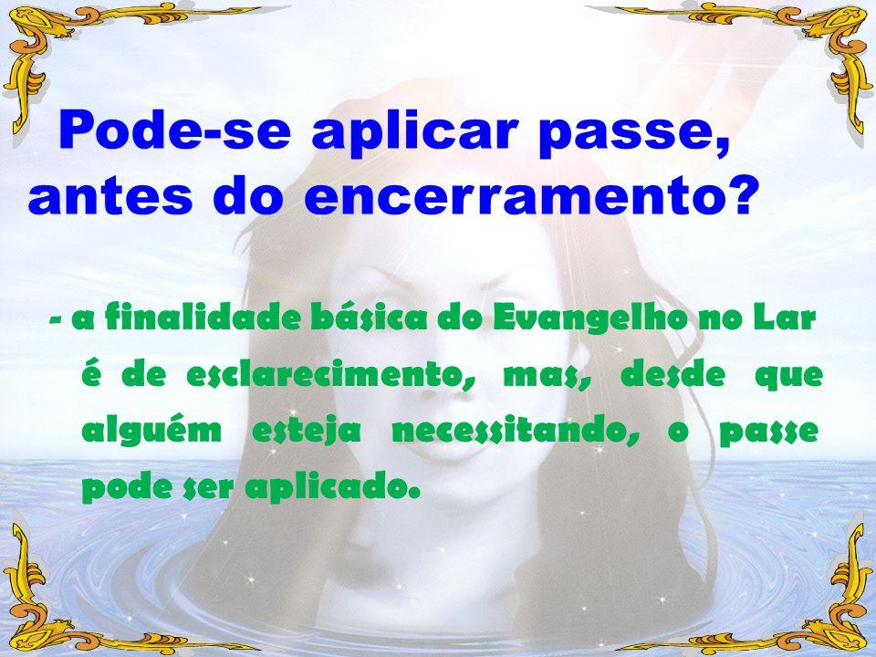 - a finalidade básica do Evangelho no Lar é de esclarecimento, mas, desde que alguém esteja necessitando, o passe pode ser aplicado. Pode-se aplicar p
