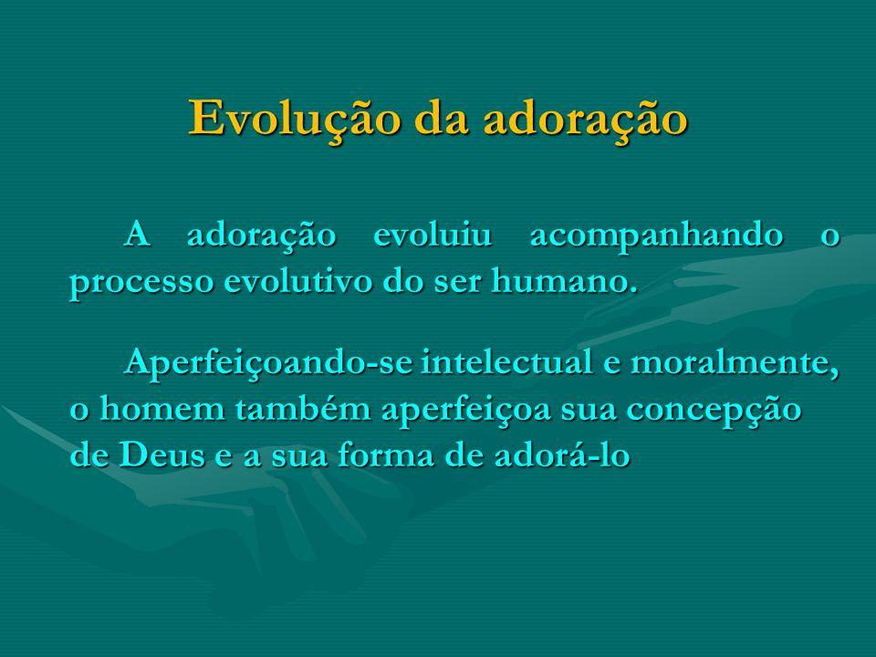 Evolução da adoração A adoração evoluiu acompanhando o processo evolutivo do ser humano. Aperfeiçoando-se intelectual e moralmente, o homem também ape