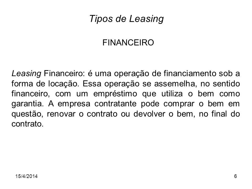 15/4/20146 Tipos de Leasing Leasing Financeiro: é uma operação de financiamento sob a forma de locação. Essa operação se assemelha, no sentido finance