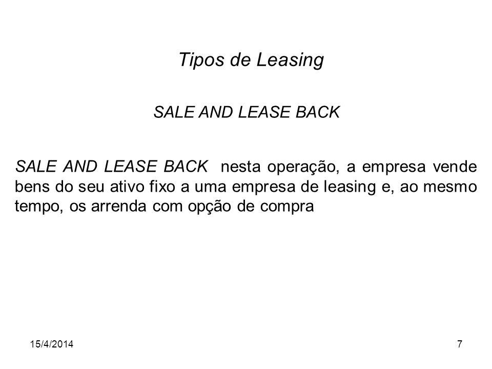 15/4/20147 Tipos de Leasing SALE AND LEASE BACK nesta operação, a empresa vende bens do seu ativo fixo a uma empresa de leasing e, ao mesmo tempo, os