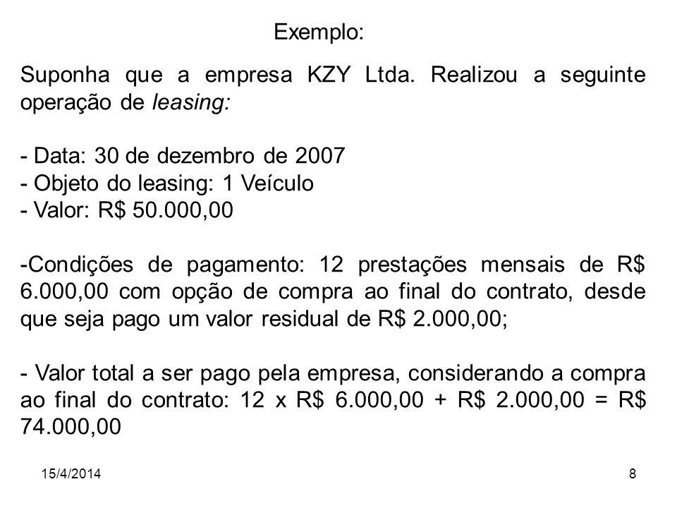 15/4/20148 Exemplo: Suponha que a empresa KZY Ltda. Realizou a seguinte operação de leasing: - Data: 30 de dezembro de 2007 - Objeto do leasing: 1 Veí