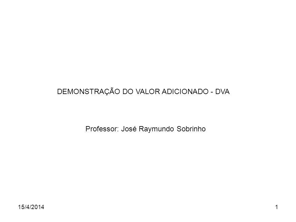 15/4/20141 DEMONSTRAÇÃO DO VALOR ADICIONADO - DVA Professor: José Raymundo Sobrinho