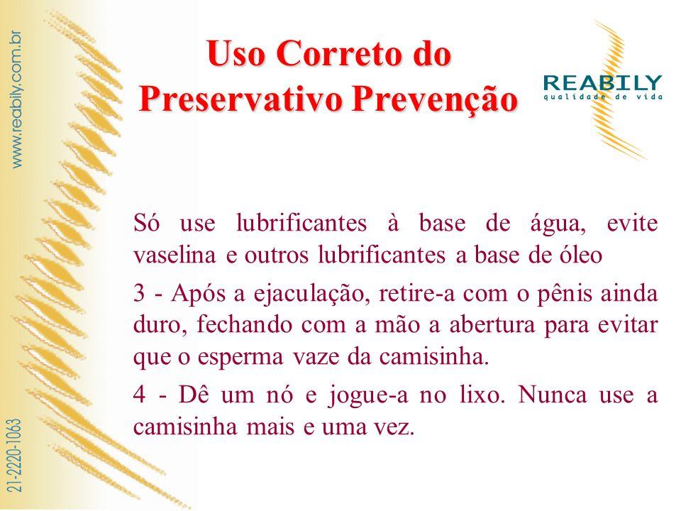 Uso Correto do Preservativo Prevenção Só use lubrificantes à base de água, evite vaselina e outros lubrificantes a base de óleo 3 - Após a ejaculação,