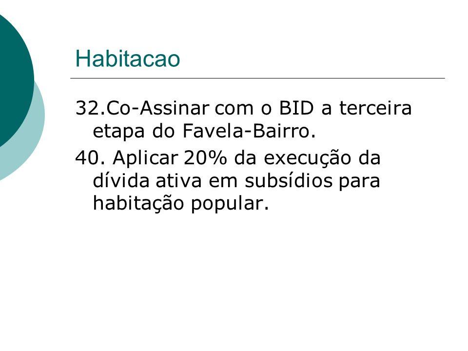 Habitacao 32.Co-Assinar com o BID a terceira etapa do Favela-Bairro. 40. Aplicar 20% da execução da dívida ativa em subsídios para habitação popular.