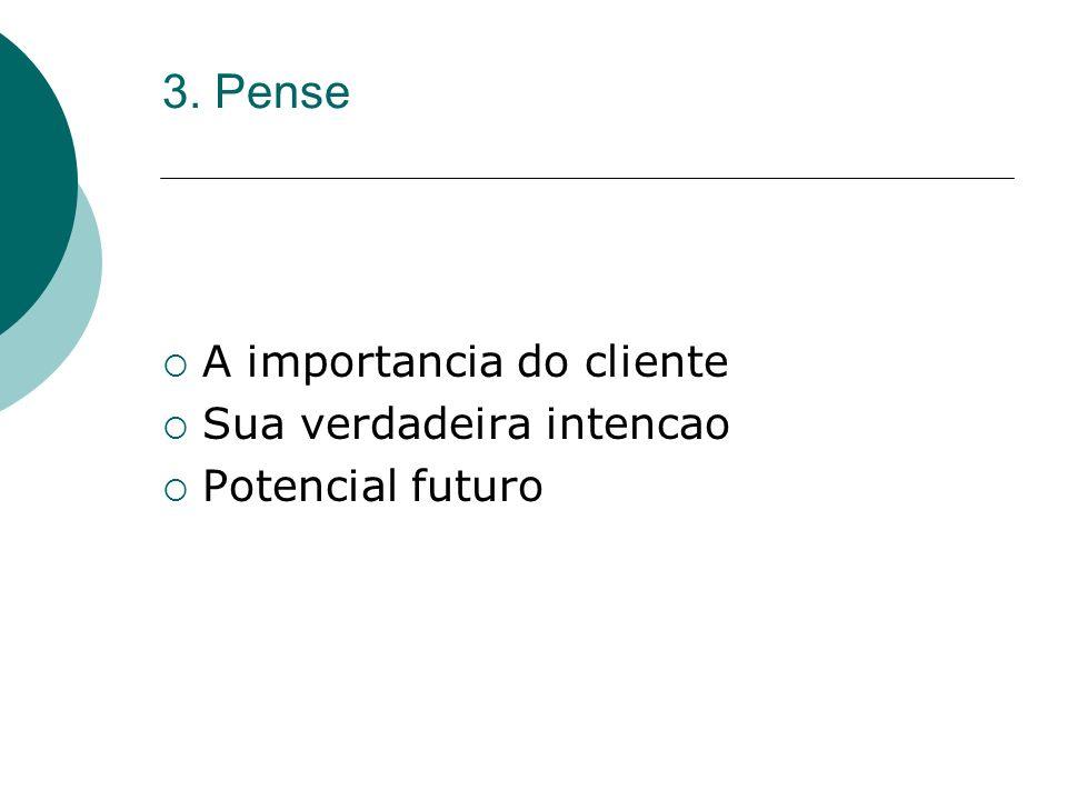 3. Pense A importancia do cliente Sua verdadeira intencao Potencial futuro