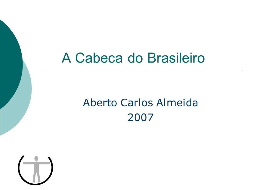 Objetivo Apresentar os principais achados do estudo A Cabeca do Brasileiro de Carlos Alberto Almeida, Editora Record, 2007.