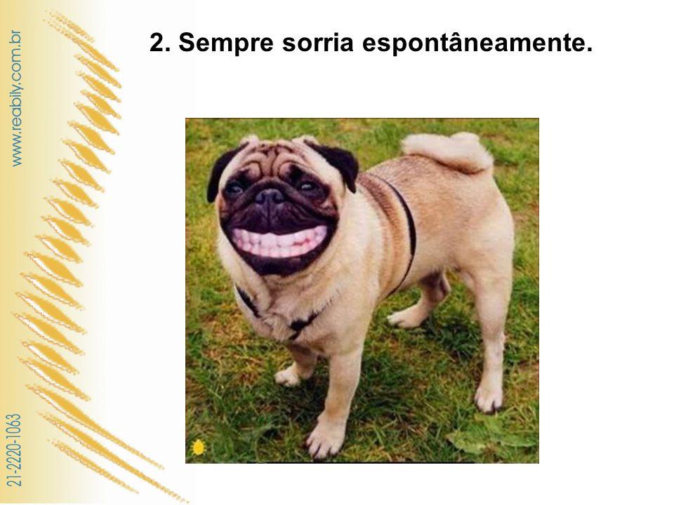2. Sempre sorria espontâneamente. e genuinamente
