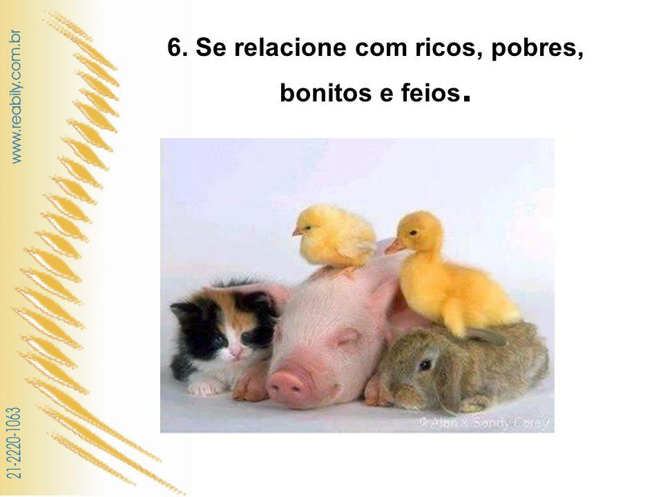 6. Se relacione com ricos, pobres, bonitos e feios.