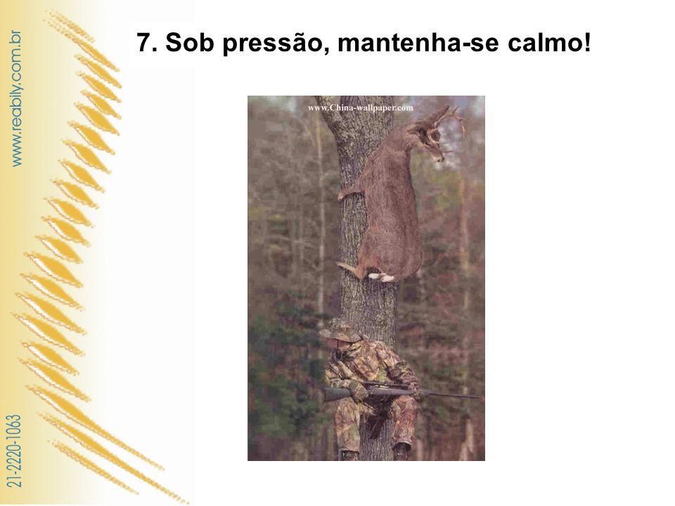 7. Sob pressão, mantenha-se calmo!