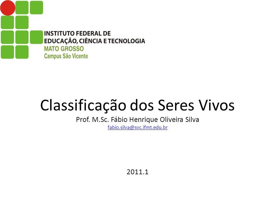 Classificação dos Seres Vivos Prof. M.Sc. Fábio Henrique Oliveira Silva fabio.silva@svc.ifmt.edu.br 2011.1 fabio.silva@svc.ifmt.edu.br