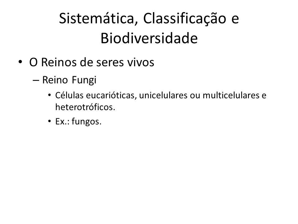 O Reinos de seres vivos – Reino Fungi Células eucarióticas, unicelulares ou multicelulares e heterotróficos. Ex.: fungos. Sistemática, Classificação e