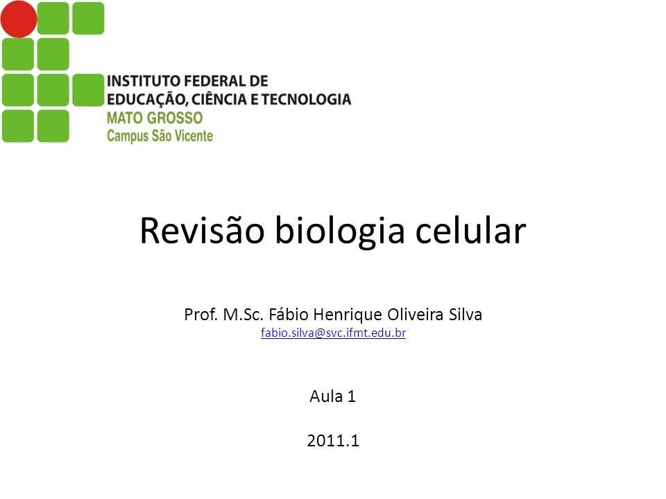 Revisão biologia celular Prof. M.Sc. Fábio Henrique Oliveira Silva fabio.silva@svc.ifmt.edu.br Aula 1 2011.1 fabio.silva@svc.ifmt.edu.br