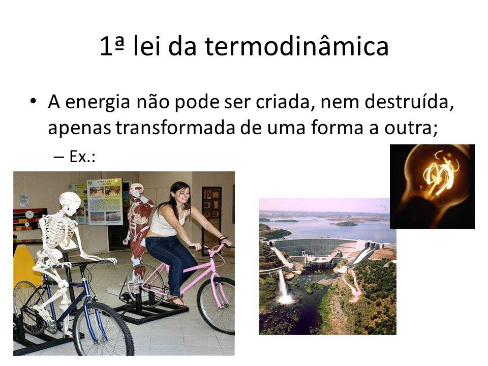 1ª lei da termodinâmica A energia não pode ser criada, nem destruída, apenas transformada de uma forma a outra; – Ex.: