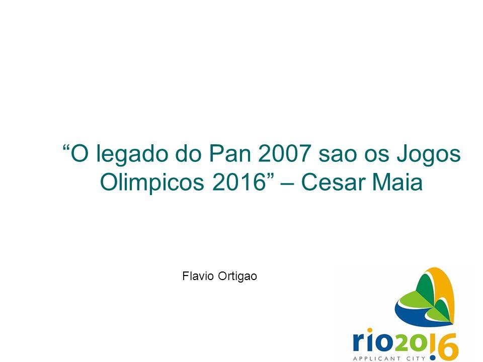 O legado do Pan 2007 sao os Jogos Olimpicos 2016 – Cesar Maia Flavio Ortigao