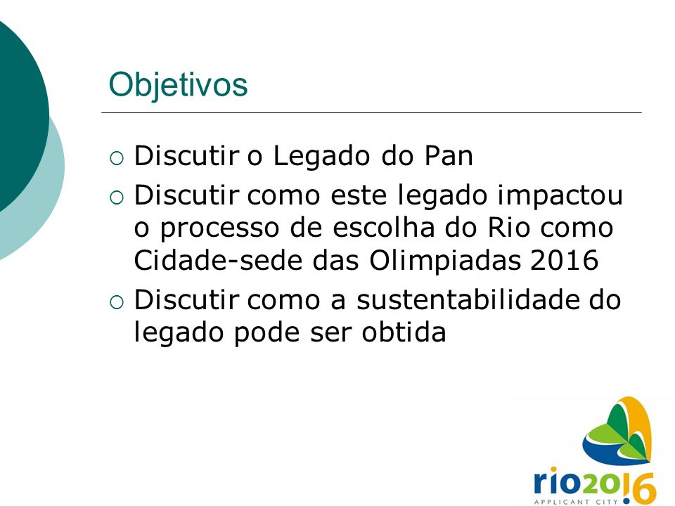 Objetivos Discutir o Legado do Pan Discutir como este legado impactou o processo de escolha do Rio como Cidade-sede das Olimpiadas 2016 Discutir como a sustentabilidade do legado pode ser obtida