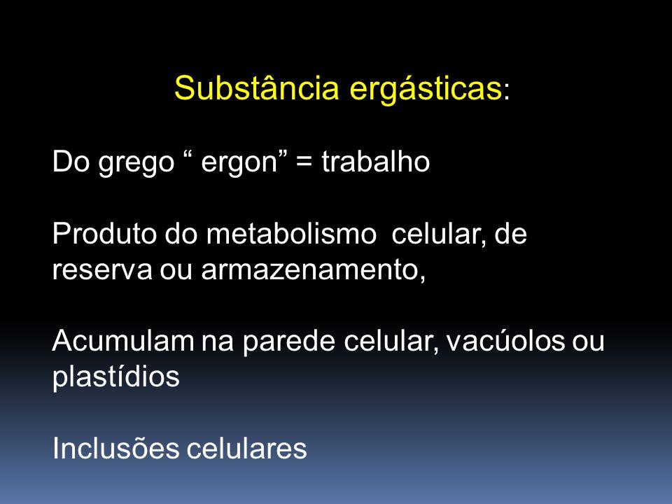 Substância ergásticas : Do grego ergon = trabalho Produto do metabolismo celular, de reserva ou armazenamento, Acumulam na parede celular, vacúolos ou