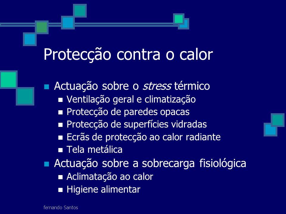 fernando Santos Protecção contra o calor Actuação sobre o stress térmico Ventilação geral e climatização Protecção de paredes opacas Protecção de superfícies vidradas Ecrãs de protecção ao calor radiante Tela metálica Actuação sobre a sobrecarga fisiológica Aclimatação ao calor Higiene alimentar