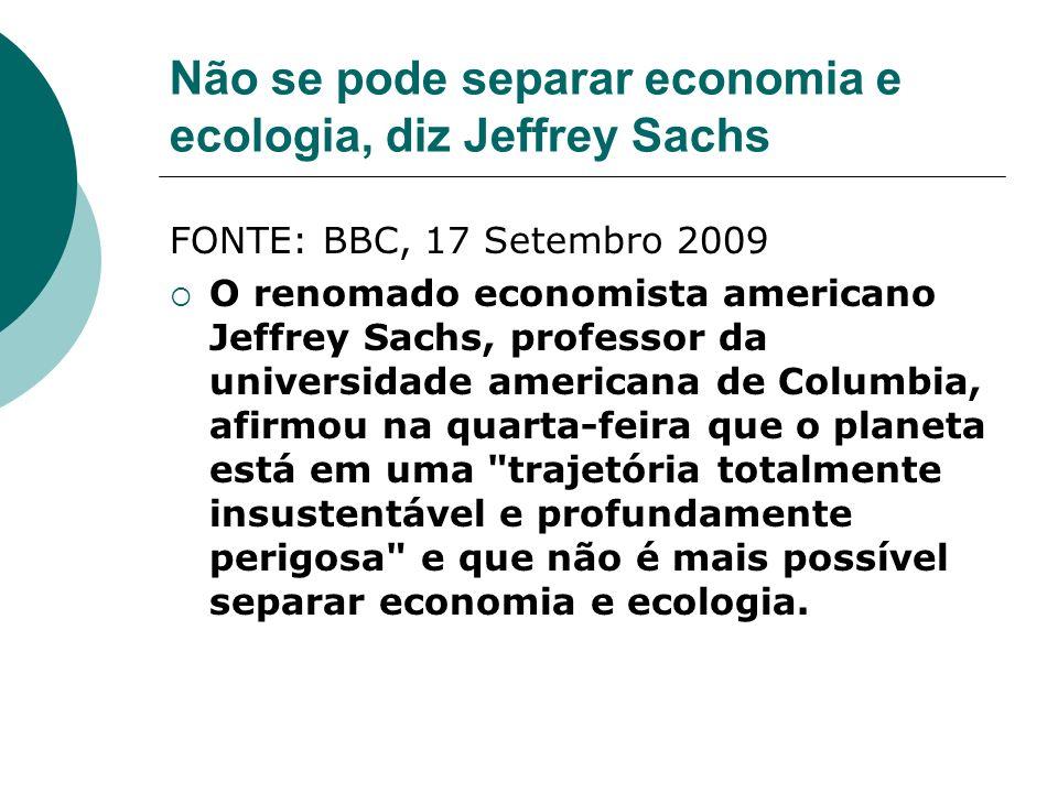 Não se pode separar economia e ecologia, diz Jeffrey Sachs FONTE: BBC, 17 Setembro 2009 O renomado economista americano Jeffrey Sachs, professor da un
