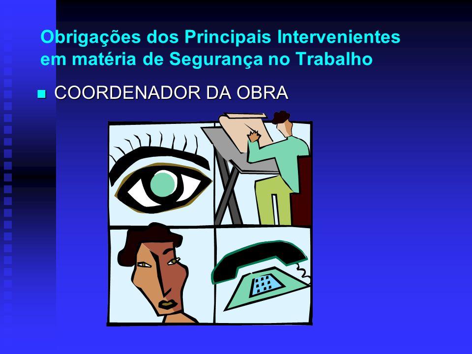 Obrigações dos Principais Intervenientes em matéria de Segurança no Trabalho COORDENADOR DA OBRA COORDENADOR DA OBRA