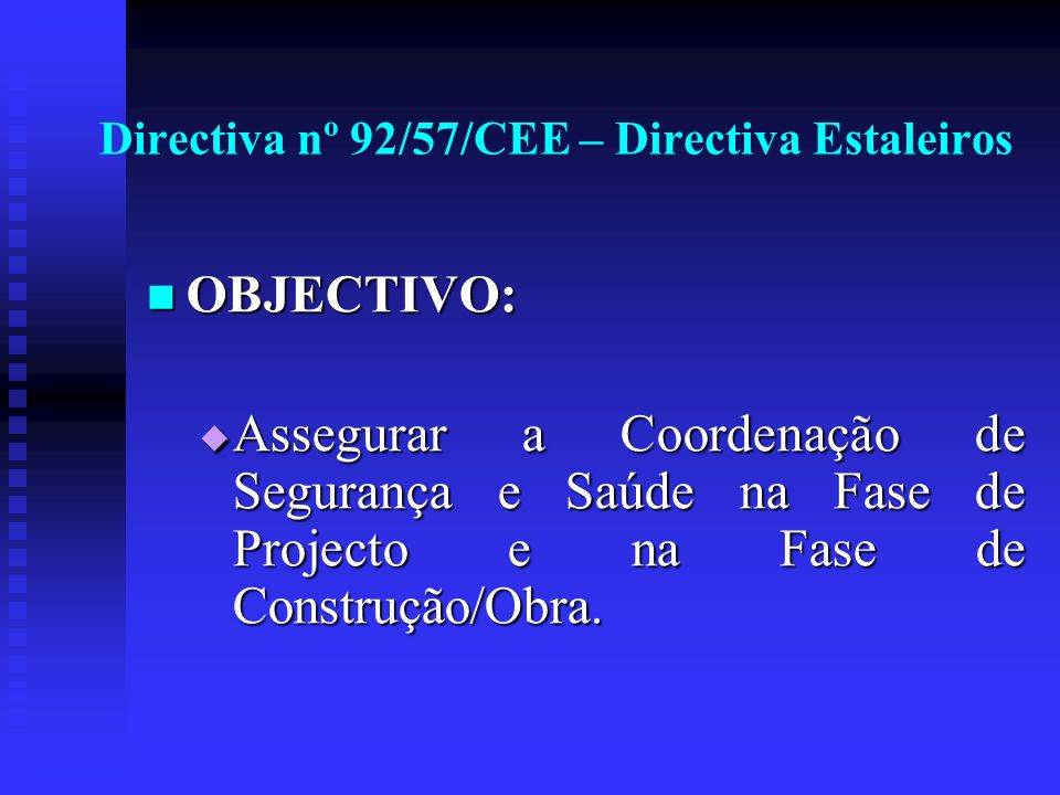 Directiva nº 92/57/CEE – Directiva Estaleiros OBJECTIVO: OBJECTIVO: Assegurar a Coordenação de Segurança e Saúde na Fase de Projecto e na Fase de Cons