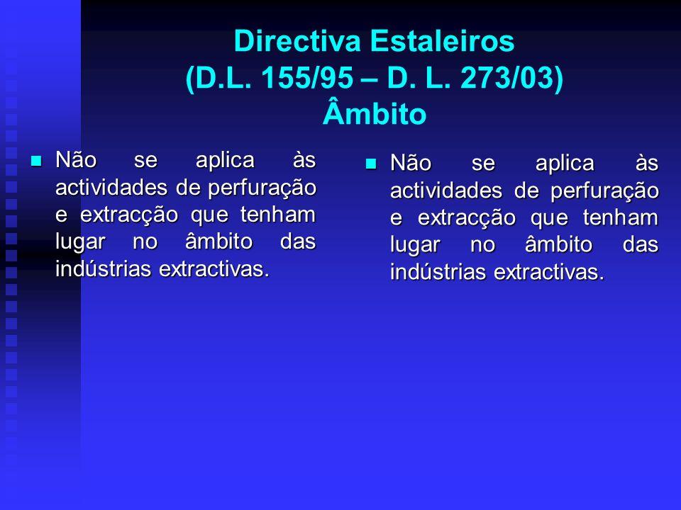 Directiva Estaleiros (D.L. 155/95 – D. L. 273/03) Âmbito Não se aplica às actividades de perfuração e extracção que tenham lugar no âmbito das indústr