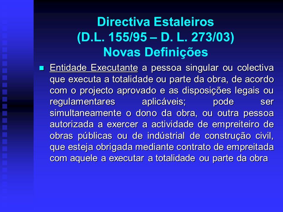 Directiva Estaleiros (D.L. 155/95 – D. L. 273/03) Novas Definições Entidade Executante a pessoa singular ou colectiva que executa a totalidade ou part