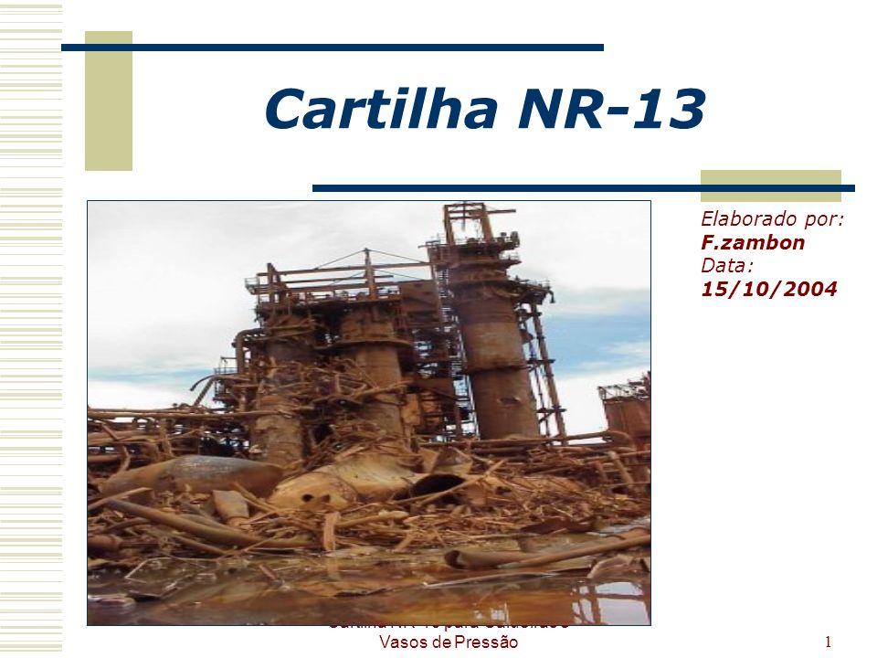 Cartilha NR-13 para Caldeiras e Vasos de Pressão1 Cartilha NR-13 Elaborado por: F.zambon Data: 15/10/2004