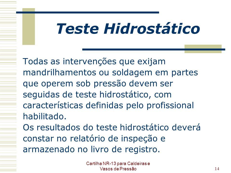 Cartilha NR-13 para Caldeiras e Vasos de Pressão14 Teste Hidrostático Todas as intervenções que exijam mandrilhamentos ou soldagem em partes que opere