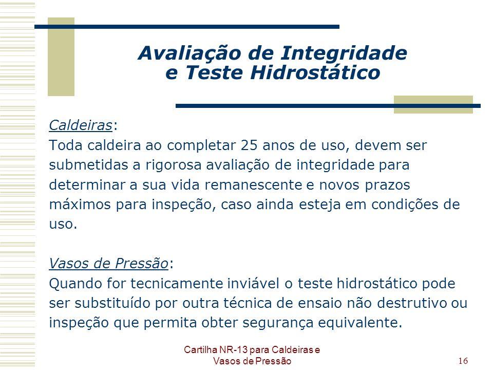 Cartilha NR-13 para Caldeiras e Vasos de Pressão16 Avaliação de Integridade e Teste Hidrostático Caldeiras: Toda caldeira ao completar 25 anos de uso,